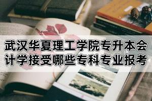 2020年武汉华夏理工学院专升本会计学专业接受哪些专科专业报考?