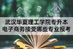 2020年武汉华夏理工学院专升本电子商务专业接受哪些专科专业报考?