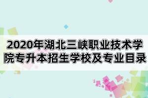 2020年湖北三峡职业技术学院专升本招生学校及专业目录
