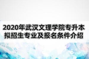 2020年武汉文理学院专升本拟招生专业及报名条件介绍