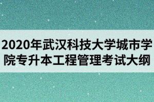 2020年武汉科技大学城市学院普通专升本《工程管理》专业考试大纲
