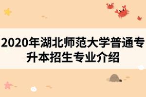 2020年湖北师范大学普通专升本招生专业介绍