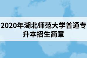 2020年湖北师范大学普通专升本招生简章