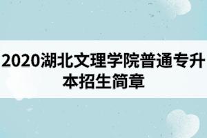 2020年湖北文理学院普通专升本招生简章