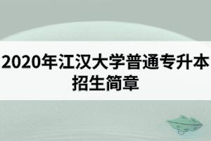 2020年江汉大学普通专升本招生简章