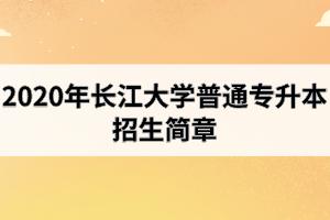 2020年长江大学普通专升本招生简章