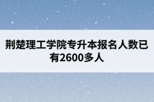 荆楚理工学院专升本报名人数已有2600多人