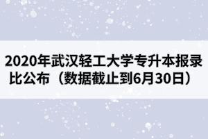2020年武汉轻工大学专升本报录比公布(数据截止到6月30日)