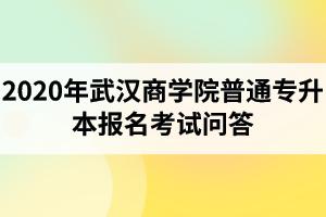 2020年武汉商学院普通专升本报名考试问答