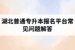 湖北普通专升本报名平台常见问题解答