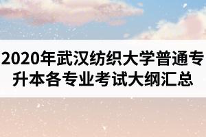 2020年武汉纺织大学普通专升本各专业考试大纲汇总