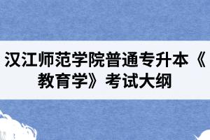 2020年汉江师范学院普通专升本小学教育专业《教育学》考试大纲