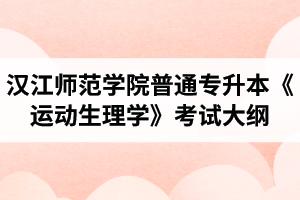 2020年汉江师范学院普通专升本体育教育专业《运动生理学》考试大纲