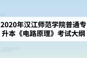 2020年汉江师范学院普通专升本电气工程及其自动化专业《电路原理》考试大纲