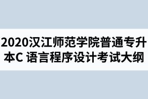 2020年汉江师范学院普通专升本软件工程专业《C 语言程序设计》考试大纲
