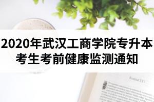 2020年武汉工商学院专升本考生考前健康监测通知