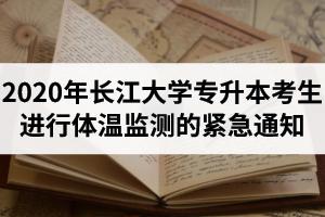 2020年长江大学专升本考生进行体温监测的紧急通知