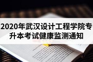 2020年武汉设计工程学院专升本考试健康监测通知