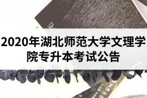 2020年湖北师范大学文理学院专升本考试公告