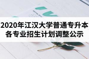 2020年江汉大学普通专升本各专业招生计划调整公示