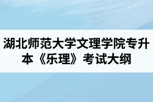 2020年湖北师范大学文理学院专升本《乐理》考试大纲