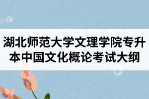 2020年湖北师范大学文理学院专升本《中国文化概论》考试大纲