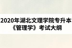 2020年湖北文理学院普通专升本国际经济与贸易专业《管理学》考试大纲