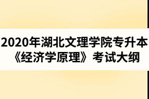 2020年湖北文理学院普通专升本国际经济与贸易专业《经济学原理》考试大纲