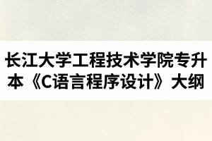 长江大学工程技术学院普通专升本《C语言程序设计》考试大纲