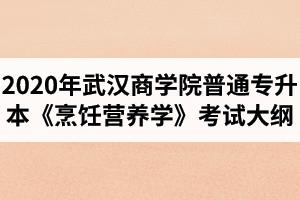 2020年武汉商学院普通专升本《烹饪营养学》考试大纲