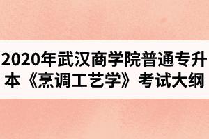 2020年武汉商学院普通专升本《烹调工艺学》考试大纲