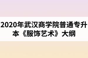 2020年武汉商学院普通专升本《服饰艺术》考试大纲