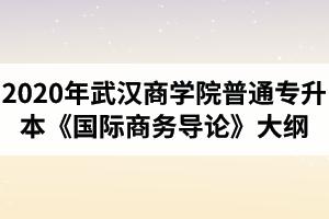 2020年武汉商学院普通专升本《国际商务导论》考试大纲
