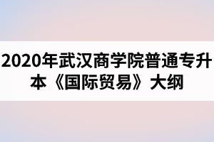 2020年武汉商学院普通专升本《国际贸易》考试大纲