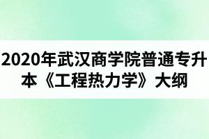 2020年武汉商学院普通专升本《工程热力学》考试大纲