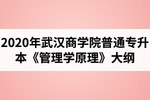 2020年武汉商学院普通专升本《管理学原理》考试大纲