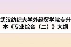 2020年武汉纺织大学外经贸学院普通专升本《专业综合(二)》考试大纲