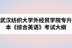 2020年武汉纺织大学外经贸学院普通专升本《综合英语》考试大纲