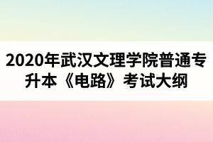 2020年武汉文理学院普通专升本《电路》考试大纲