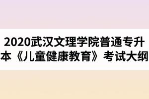 2020年武汉文理学院普通专升本《儿童健康教育》考试大纲