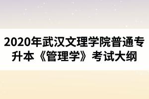 2020年武汉文理学院普通专升本《管理学》考试大纲