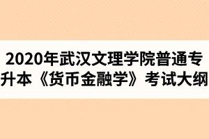 2020年武汉文理学院普通专升本《货币金融学》考试大纲