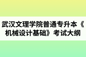2020年武汉文理学院普通专升本《机械设计基础》考试大纲