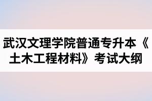2020年武汉文理学院普通专升本《土木工程材料》考试大纲