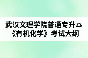 2020年武汉文理学院普通专升本《有机化学》考试大纲