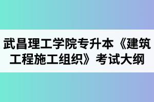 2020年武昌理工学院普通专升本《建筑工程施工组织》考试大纲