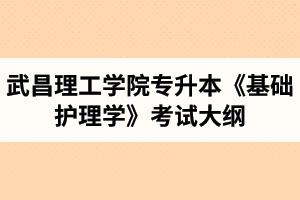 2020年武昌理工学院普通专升本《基础护理学》考试大纲