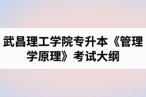 2020年武昌理工学院普通专升本《管理学原理》考试大纲