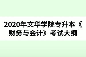 2020年文华学院普通专升本财务管理专业《财务与会计》考试大纲