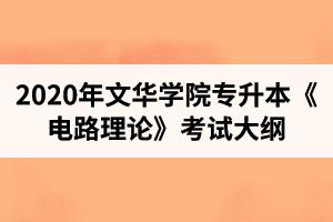 2020年文华学院普通专升本电气工程及其自动化专业《电路理论》考试大纲